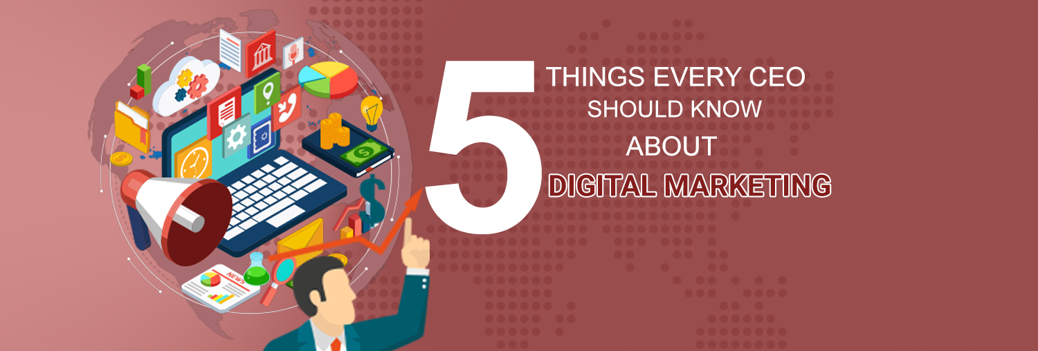 5 THINGS EVERY CEO SHOULD KNOW ABOUT DIGITAL MARKETING